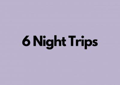 6 Night Trips