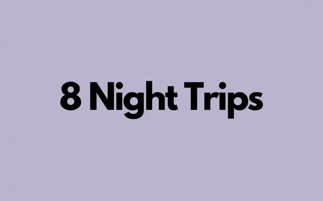 8 Night Trips